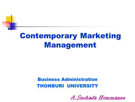 Contemporary Marketing Management Business Administration THONBURI UNIVERSITY A.Suchada Hommanee.