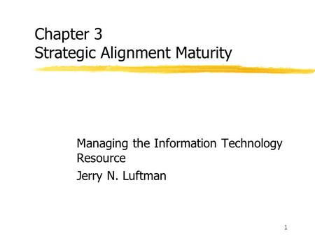 1 Chapter 3 Strategic Alignment Maturity Managing the Information Technology Resource Jerry N. Luftman.