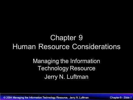 © 2004 Managing the Information Technology Resource, Jerry N. LuftmanChapter 9 - Slide 1 Chapter 9 Human Resource Considerations Managing the Information.