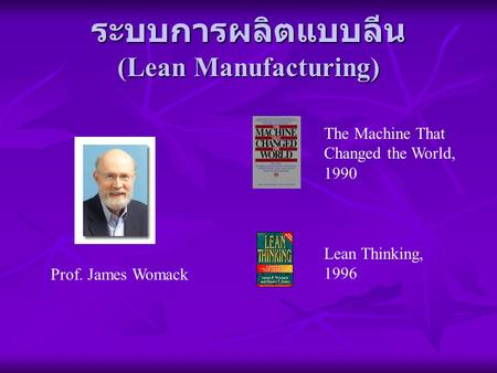ระบบการผลิตแบบลีน (Lean Manufacturing) Prof. James Womack The Machine That Changed the World, 1990 Lean Thinking, 1996.
