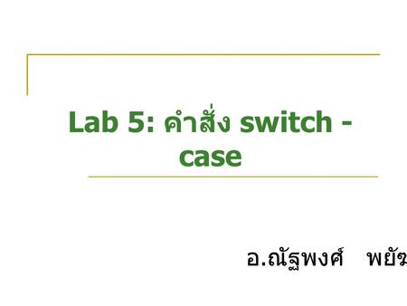 Lab 5: คำสั่ง switch - case อ. ณัฐพงศ์ พยัฆคิน. #include int main(){ long kilo=0, meter=0,cent; cout<<Enter centimeters: ; cin>>cent; meter = cent/100;