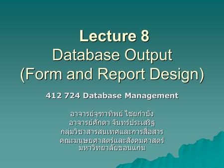 Lecture 8 Database Output (Form and Report Design) Lecture 8 Database Output (Form and Report Design) 412 724 Database Management อาจารย์จุฑาทิพย์ ไชยกำบัง.