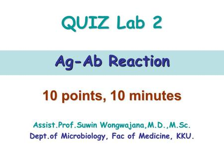 QUIZ Lab 2 Ag-Ab Reaction 10 points, 10 minutes Assist.Prof.Suwin Wongwajana,M.D.,M.Sc. Dept.of Microbiology, Fac of Medicine, KKU.