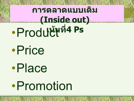 Product Price Place Promotion การตลาดแบบเดิม (Inside out) เน้นที่ 4 Ps.