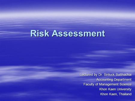 Risk Assessment Lectured by Dr. Siriluck Sutthachai Accounting Department Faculty of Management Science Khon Kaen University Khon Kaen, Thailand.