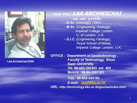 1 - Asst. Prof. LAA ARCHWICHAI ผศ. หล้า อาจวิชัย - B.Sc. (Geology), KKU. - M.Sc. (Engineering Geology) Imperial College London, U. of London, U.K. - D.I.C.