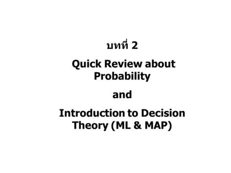 บทที่ 2 Quick Review about Probability and Introduction to Decision Theory (ML & MAP)