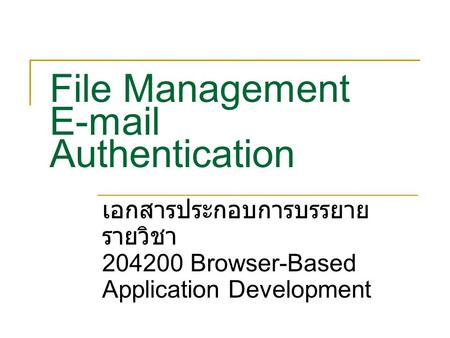 File Management E-mail Authentication เอกสารประกอบการบรรยาย รายวิชา 204200 Browser-Based Application Development.