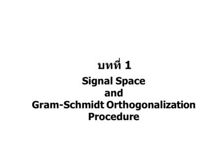 บทที่ 1 Signal Space and Gram-Schmidt Orthogonalization Procedure.
