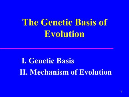 1 The Genetic Basis of Evolution I. Genetic Basis II. Mechanism of Evolution.