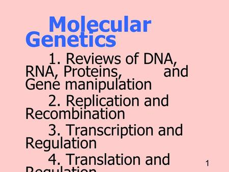 1 Molecular Genetics 1. Reviews of DNA, RNA, Proteins, and Gene manipulation 2. Replication and Recombination 3. Transcription and Regulation 4. Translation.