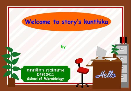Welcome to story's kunthika by กุณฑิกา เวชกลาง D4910411 School of Microbiology.