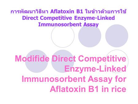 Modifide Direct Competitive Enzyme-Linked Immunosorbent Assay for Aflatoxin B1 in rice การพัฒนาวิธีหา Aflatoxin B1 ในข้าวด้วยการใช้ Direct Competitive.
