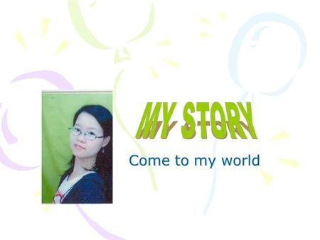 MY STORY Come to my world.