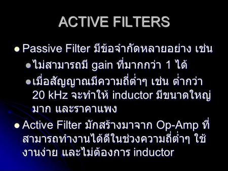 ACTIVE FILTERS Passive Filter มีข้อจำกัดหลายอย่าง เช่น Passive Filter มีข้อจำกัดหลายอย่าง เช่น ไม่สามารถมี gain ที่มากกว่า 1 ได้ ไม่สามารถมี gain ที่มากกว่า.