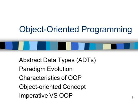 1 Object-Oriented Programming Abstract Data Types (ADTs) Paradigm Evolution Characteristics of OOP Object-oriented Concept Imperative VS OOP.