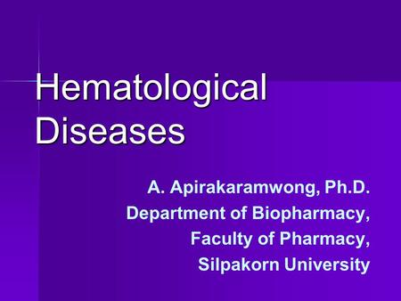 Hematological Diseases A. Apirakaramwong, Ph.D. Department of Biopharmacy, Faculty of Pharmacy, Silpakorn University.