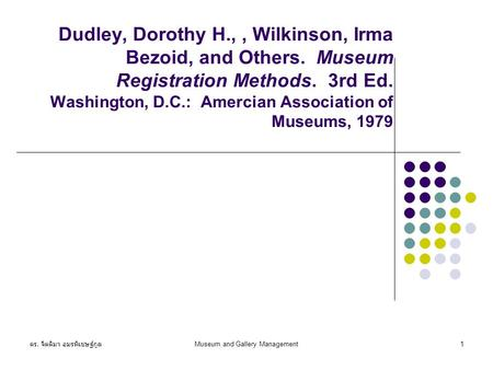 ดร. จิตติมา อมรพิเชษฐ์กูล Museum and Gallery Management1 Dudley, Dorothy H.,, Wilkinson, Irma Bezoid, and Others. Museum Registration Methods. 3rd Ed.