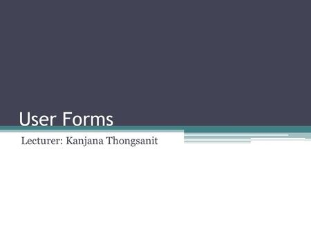 User Forms Lecturer: Kanjana Thongsanit. สร้าง UserForm.