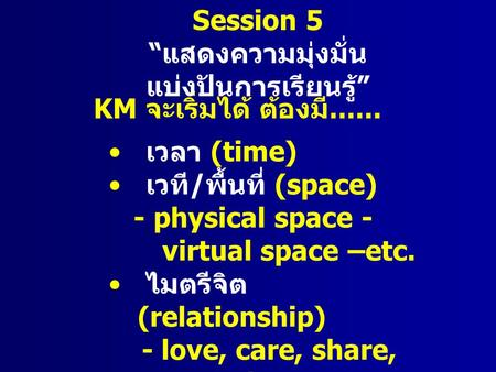 KM จะเริ่มได้ ต้องมี...... เวลา (time) เวที / พื้นที่ (space) - physical space - virtual space –etc. ไมตรีจิต (relationship) - love, care, share, commitment.