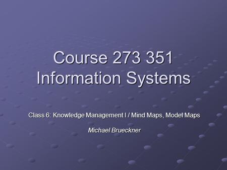Course 273 351 Information Systems Class 6: Knowledge Management I / Mind Maps, Model Maps Michael Brueckner.