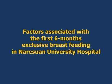 Factors associated with the first 6-months exclusive breast feeding in Naresuan University Hospital.