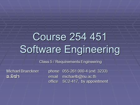Course 254 451 Software Engineering Class 5 / Requirements Engineering Michael Bruecknerphone055-261 000-4 (ext. 3233) อ. มิช่า