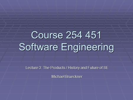 Course 254 451 Software Engineering Lecture 3: The Products / History and Future of SE Michael Brueckner.