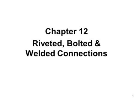 1 Chapter 12 Riveted, Bolted & Welded Connections.
