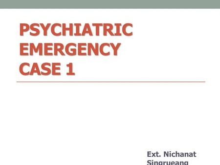 PSYCHIATRIC EMERGENCY CASE 1 Ext. Nichanat Singrueang.