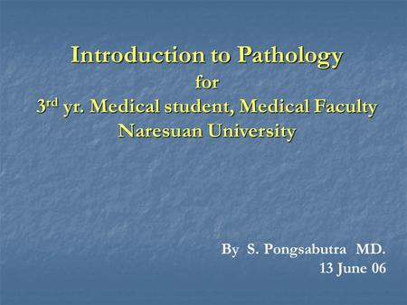 Introduction to Pathology for 3 rd yr. Medical student, Medical Faculty Naresuan University By S. Pongsabutra MD. 13 June 06.