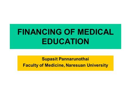 FINANCING OF MEDICAL EDUCATION Supasit Pannarunothai Faculty of Medicine, Naresuan University.