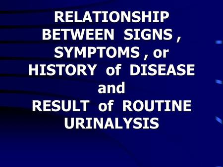 RELATIONSHIP BETWEEN SIGNS, SYMPTOMS, or HISTORY of DISEASE and RESULT of ROUTINE URINALYSIS.