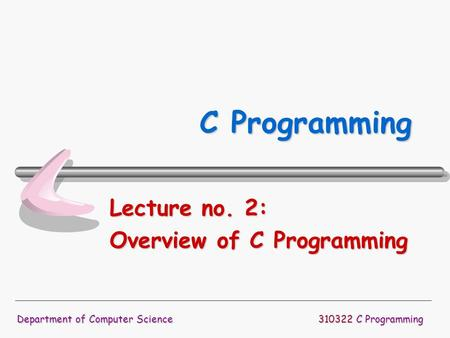 310322 C Programming Department of Computer Science C Programming Lecture no. 2: Overview of C Programming.