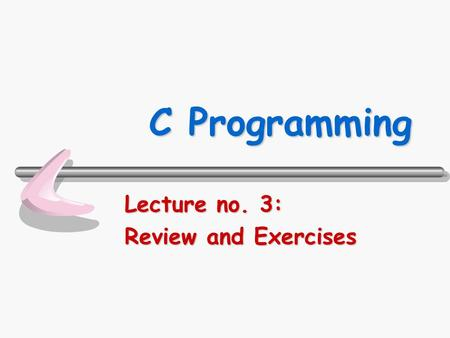 C Programming Lecture no. 3: Review and Exercises.