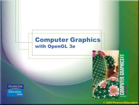 © 2005 Pearson Education Computer Graphics with OpenGL 3e.
