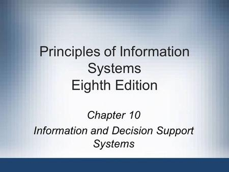 Principles of Information Systems Eighth Edition Chapter 10 Information and Decision Support Systems.