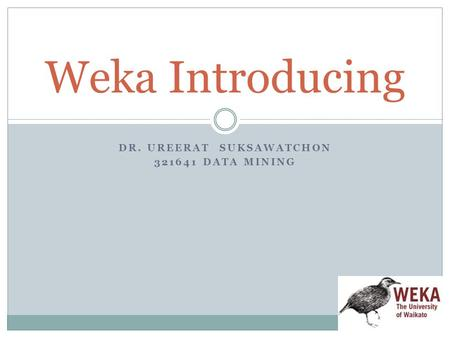 DR. UREERAT SUKSAWATCHON 321641 DATA MINING Weka Introducing.
