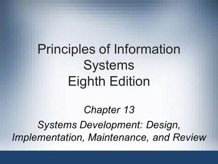 Principles of Information Systems Eighth Edition Chapter 13 Systems Development: Design, Implementation, Maintenance, and Review.
