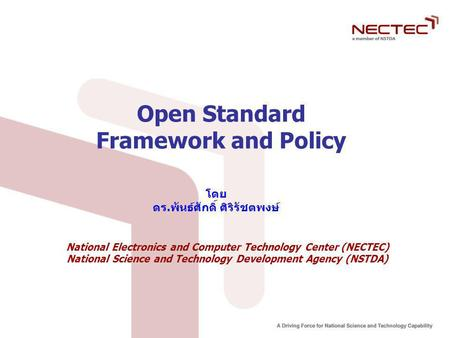 Open Standard Framework and Policy โดย ดร.พันธ์ศักดิ์ ศิริรัชตพงษ์ National Electronics and Computer Technology Center (NECTEC) National Science and Technology.