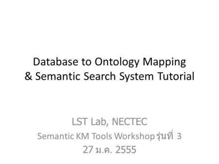 Database to Ontology Mapping & Semantic Search System Tutorial LST Lab, NECTEC Semantic KM Tools Workshop รุ่นที่ 3 27 ม. ค. 2555.