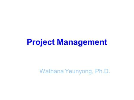 Project Management Wathana Yeunyong, Ph.D.. Modern Project Management What is a project? What is a project management? The importance of project management.