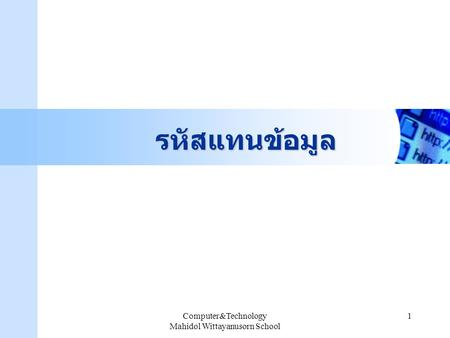 Computer&Technology Mahidol Wittayanusorn School 1 รหัสแทนข้อมูล.
