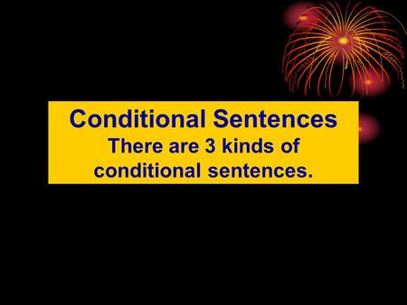 Conditional Sentences There are 3 kinds of conditional sentences.