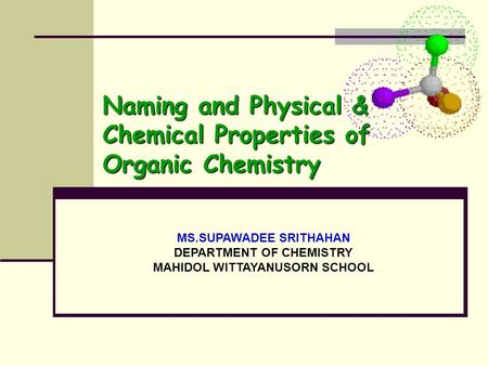 MS.SUPAWADEE SRITHAHAN DEPARTMENT OF CHEMISTRY MAHIDOL WITTAYANUSORN SCHOOL Naming and Physical & Chemical Properties of Organic Chemistry.