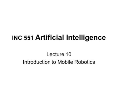 INC 551 Artificial Intelligence Lecture 10 Introduction to Mobile Robotics.