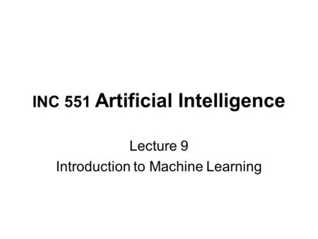 INC 551 Artificial Intelligence Lecture 9 Introduction to Machine Learning.