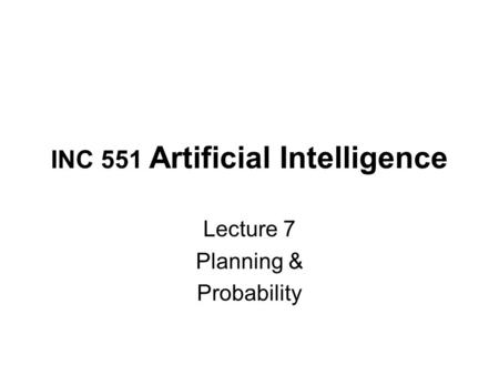 INC 551 Artificial Intelligence Lecture 7 Planning & Probability.