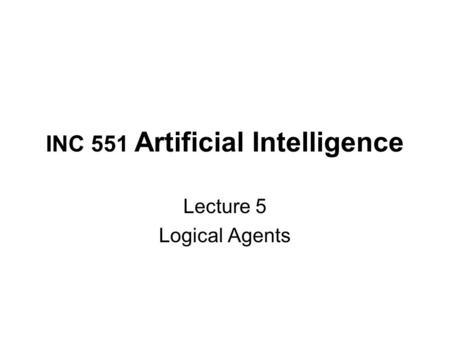 INC 551 Artificial Intelligence Lecture 5 Logical Agents.