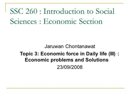 SSC 260 : Introduction to Social Sciences : Economic Section Jaruwan Chontanawat Topic 3: Economic force in Daily life (III) : Economic problems and Solutions.